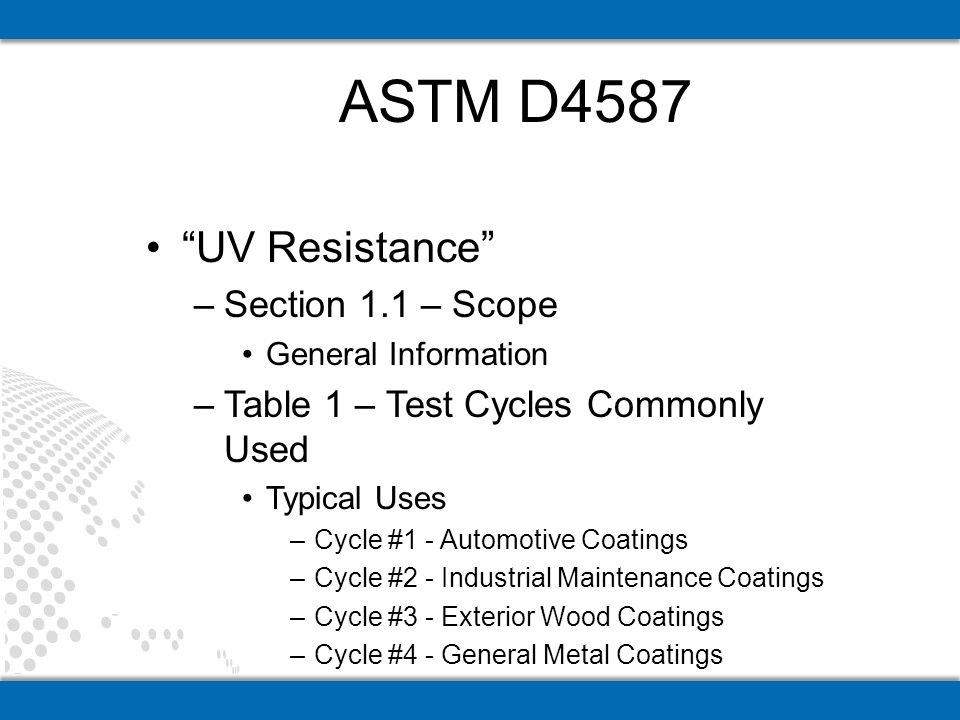 UV Resistance –Section 1.1 – Scope General Information –Table 1 – Test Cycles Commonly Used Typical Uses –Cycle #1 - Automotive Coatings –Cycle #2 - Industrial Maintenance Coatings –Cycle #3 - Exterior Wood Coatings –Cycle #4 - General Metal Coatings ASTM D4587