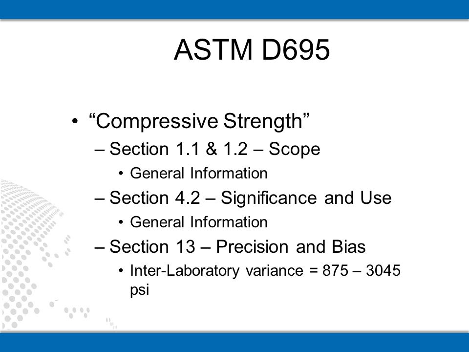 Compressive Strength –Section 1.1 & 1.2 – Scope General Information –Section 4.2 – Significance and Use General Information –Section 13 – Precision and Bias Inter-Laboratory variance = 875 – 3045 psi ASTM D695