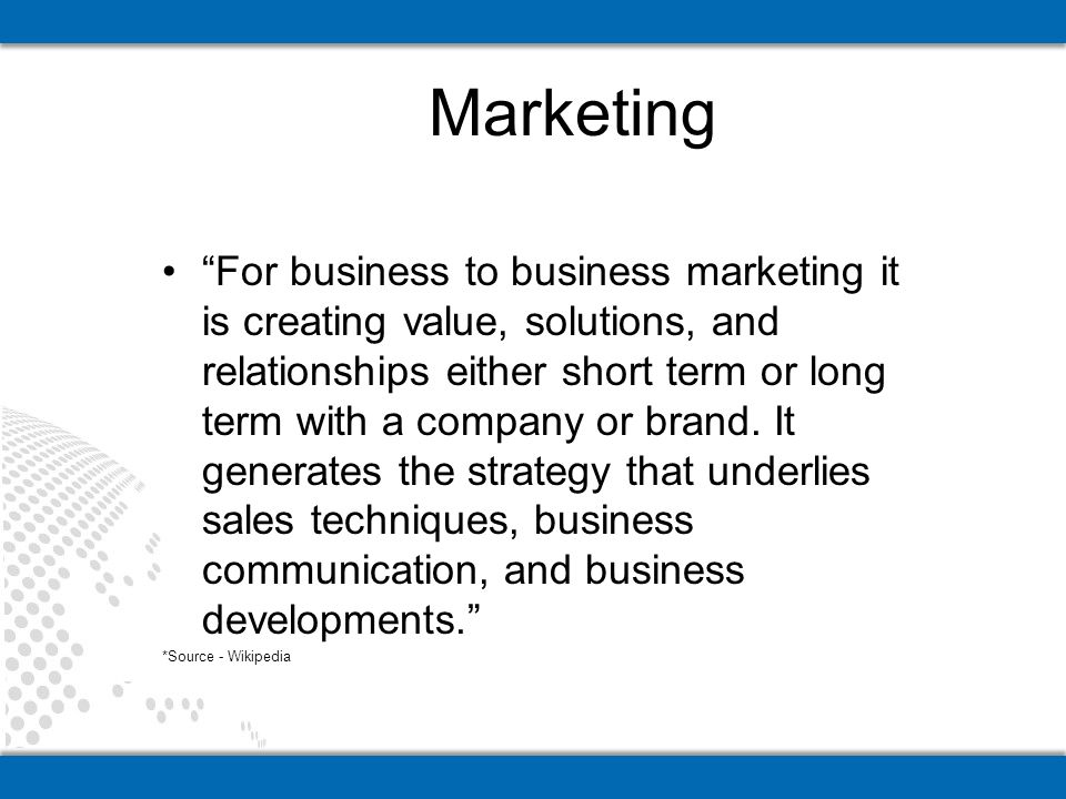 For business to business marketing it is creating value, solutions, and relationships either short term or long term with a company or brand.