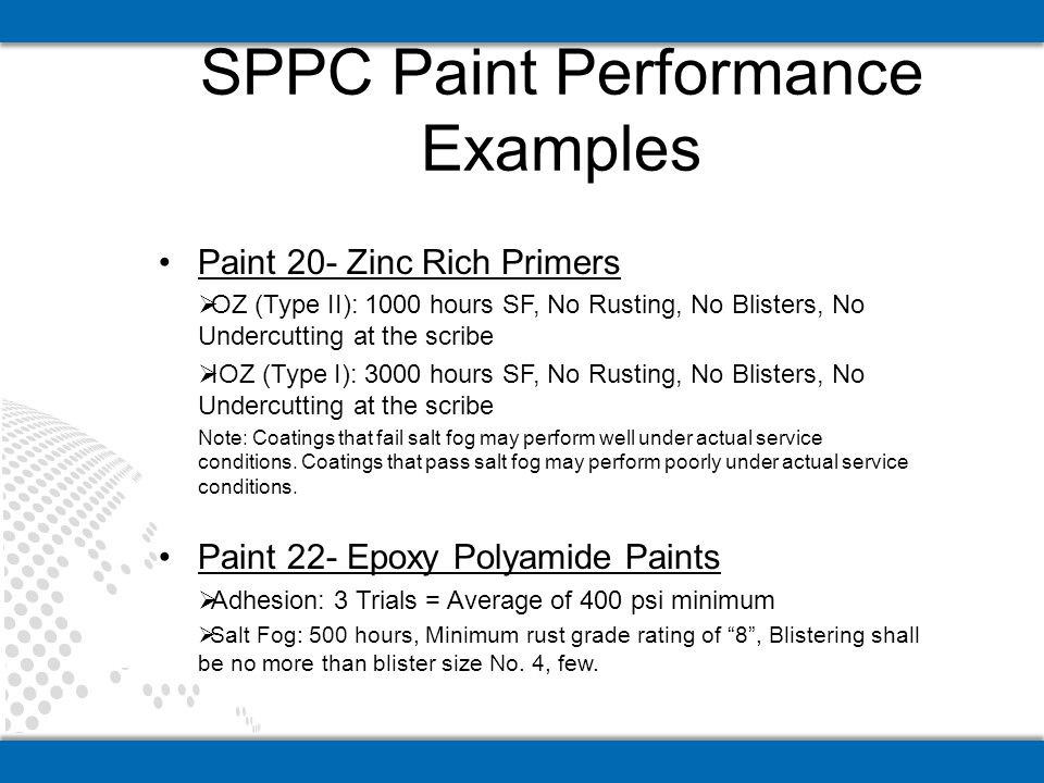 Paint 20- Zinc Rich Primers OZ (Type II): 1000 hours SF, No Rusting, No Blisters, No Undercutting at the scribe IOZ (Type I): 3000 hours SF, No Rusting, No Blisters, No Undercutting at the scribe Note: Coatings that fail salt fog may perform well under actual service conditions.