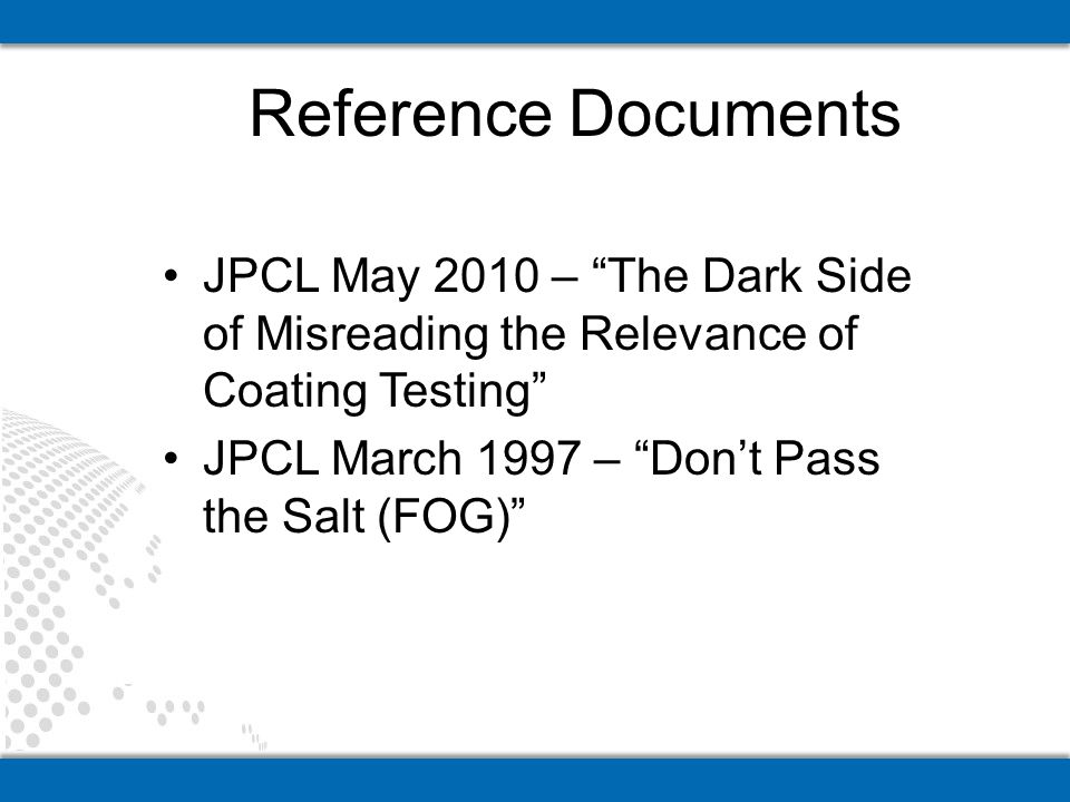 JPCL May 2010 – The Dark Side of Misreading the Relevance of Coating Testing JPCL March 1997 – Dont Pass the Salt (FOG) Reference Documents