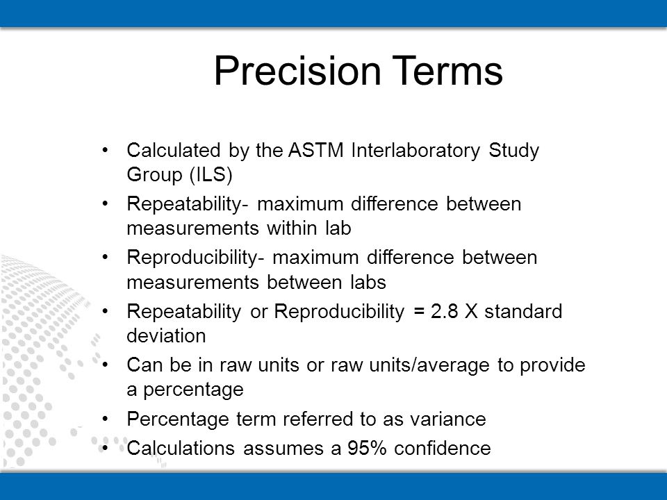 Calculated by the ASTM Interlaboratory Study Group (ILS) Repeatability- maximum difference between measurements within lab Reproducibility- maximum difference between measurements between labs Repeatability or Reproducibility = 2.8 X standard deviation Can be in raw units or raw units/average to provide a percentage Percentage term referred to as variance Calculations assumes a 95% confidence Precision Terms