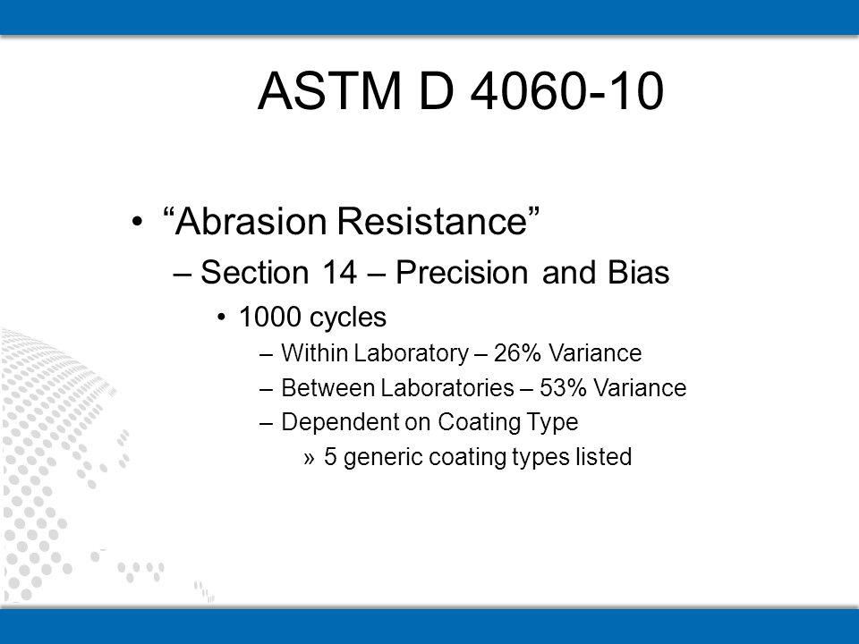 Abrasion Resistance –Section 14 – Precision and Bias 1000 cycles –Within Laboratory – 26% Variance –Between Laboratories – 53% Variance –Dependent on Coating Type »5 generic coating types listed ASTM D