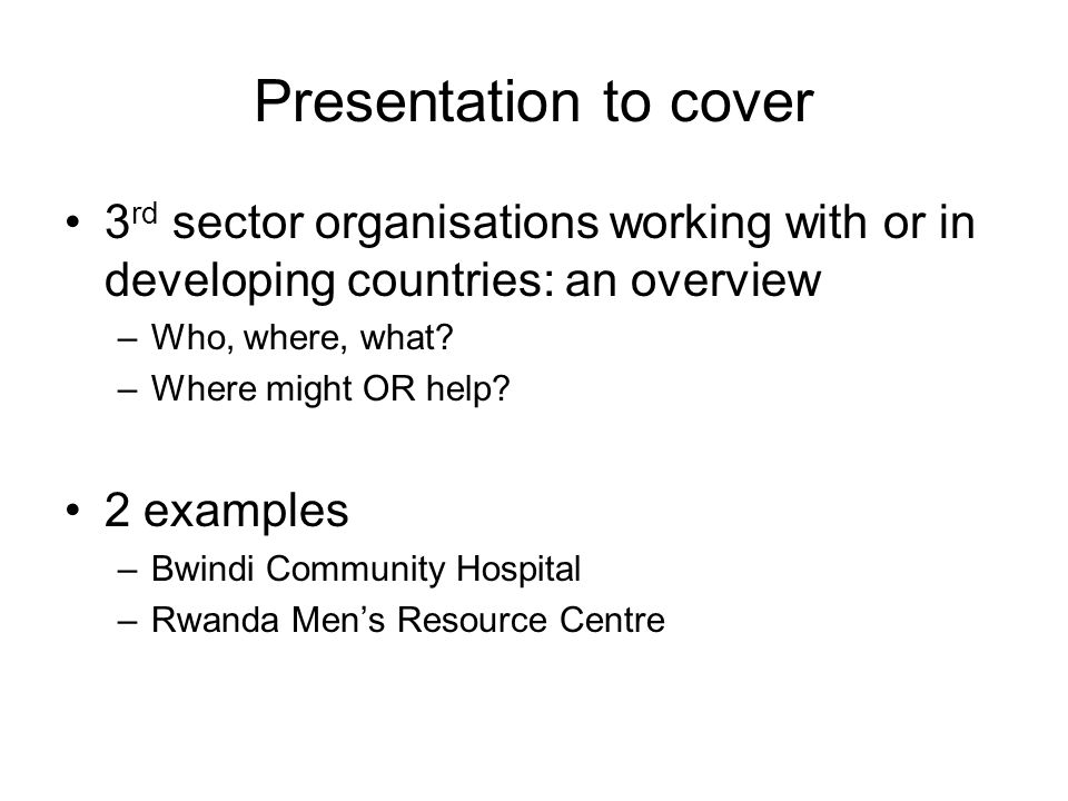 Presentation to cover 3 rd sector organisations working with or in developing countries: an overview –Who, where, what.