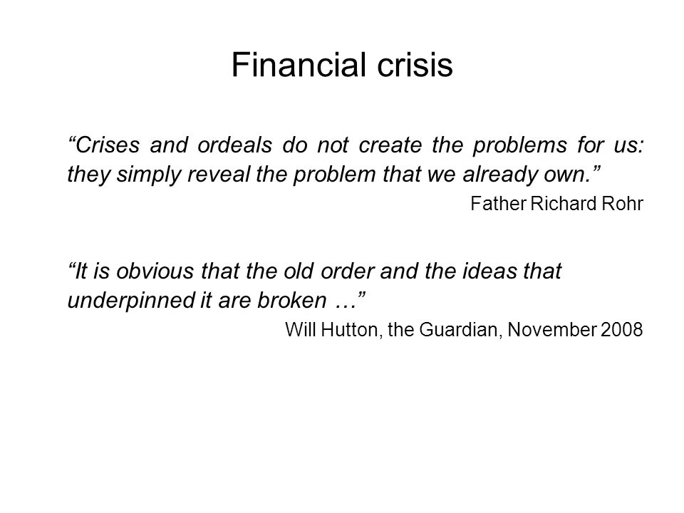 Financial crisis Crises and ordeals do not create the problems for us: they simply reveal the problem that we already own.