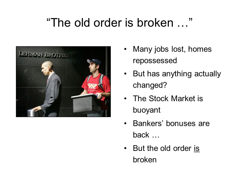 The old order is broken … Many jobs lost, homes repossessed But has anything actually changed.