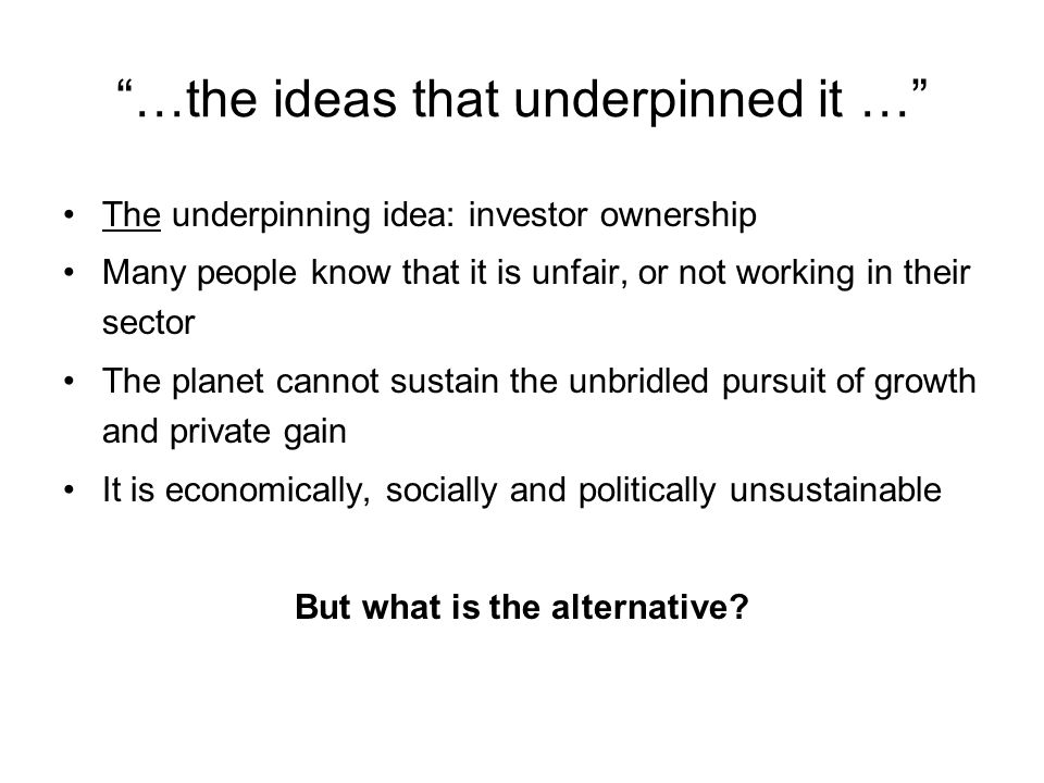 …the ideas that underpinned it … The underpinning idea: investor ownership Many people know that it is unfair, or not working in their sector The planet cannot sustain the unbridled pursuit of growth and private gain It is economically, socially and politically unsustainable But what is the alternative
