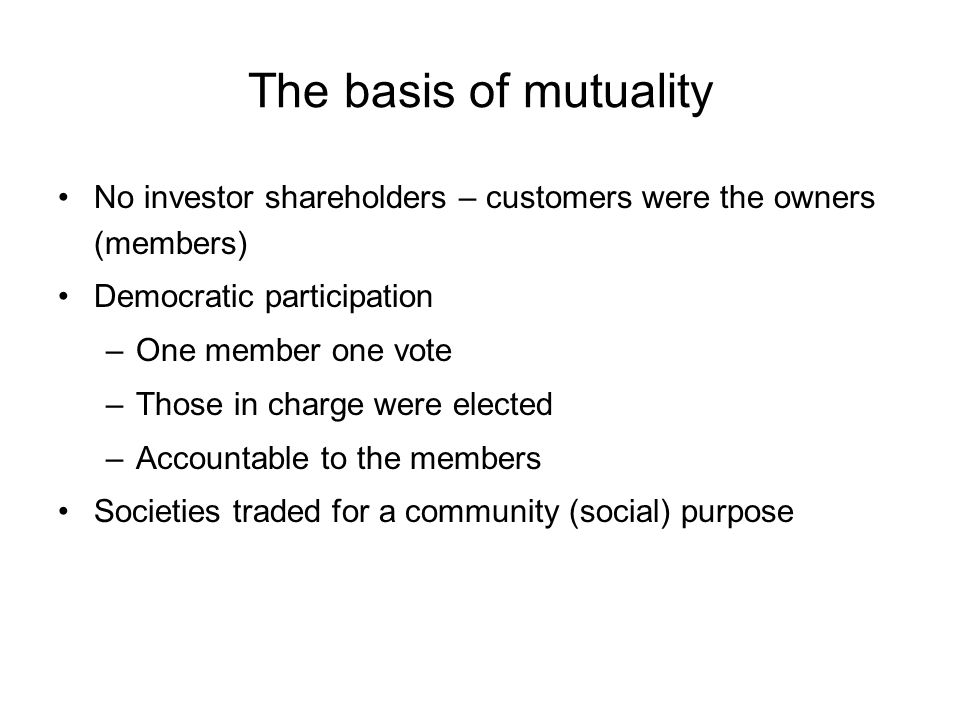 The basis of mutuality No investor shareholders – customers were the owners (members) Democratic participation –One member one vote –Those in charge were elected –Accountable to the members Societies traded for a community (social) purpose