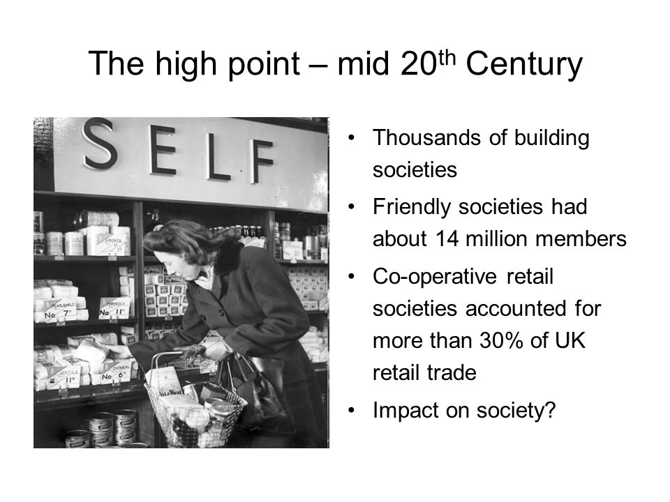 The high point – mid 20 th Century Thousands of building societies Friendly societies had about 14 million members Co-operative retail societies accounted for more than 30% of UK retail trade Impact on society