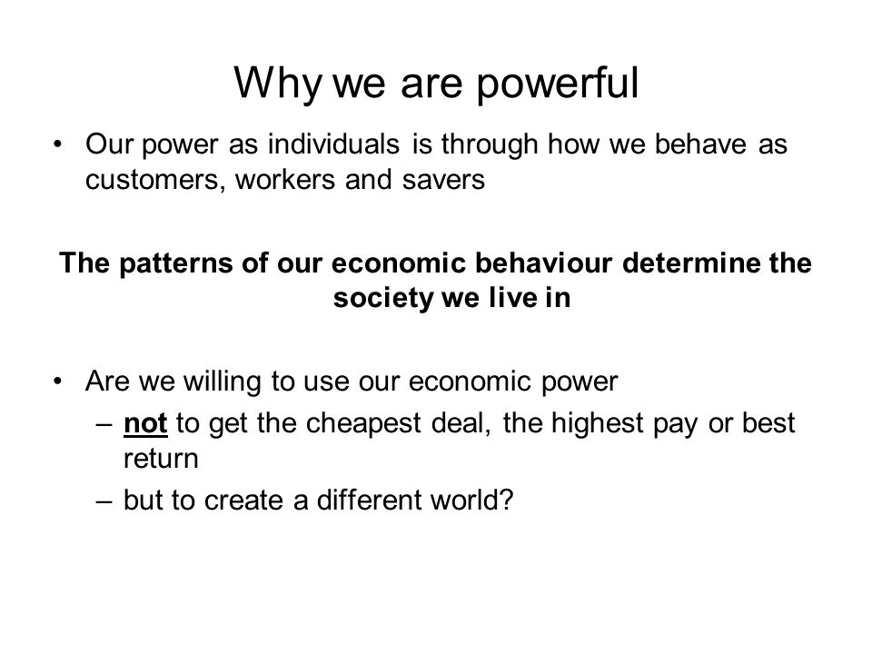 Why we are powerful Our power as individuals is through how we behave as customers, workers and savers The patterns of our economic behaviour determine the society we live in Are we willing to use our economic power –not to get the cheapest deal, the highest pay or best return –but to create a different world