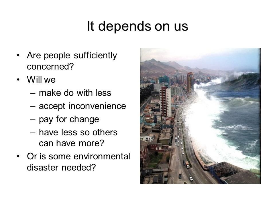 It depends on us Are people sufficiently concerned.