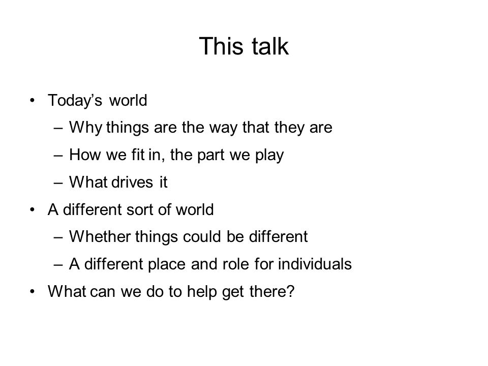 This talk Todays world –Why things are the way that they are –How we fit in, the part we play –What drives it A different sort of world –Whether things could be different –A different place and role for individuals What can we do to help get there