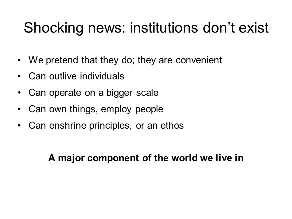 Shocking news: institutions dont exist We pretend that they do; they are convenient Can outlive individuals Can operate on a bigger scale Can own things, employ people Can enshrine principles, or an ethos A major component of the world we live in