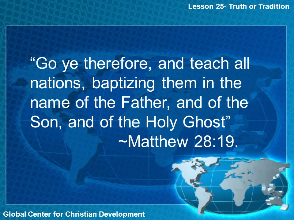 Global Center for Christian Development Lesson 25- Truth or Tradition Go ye therefore, and teach all nations, baptizing them in the name of the Father, and of the Son, and of the Holy Ghost ~Matthew 28:19.