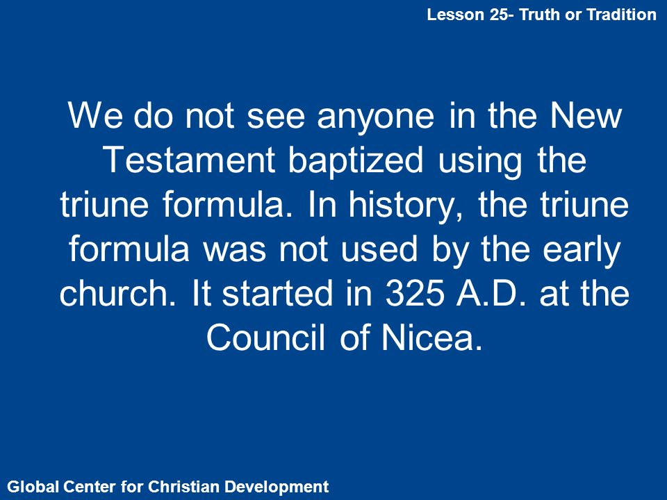 We do not see anyone in the New Testament baptized using the triune formula.