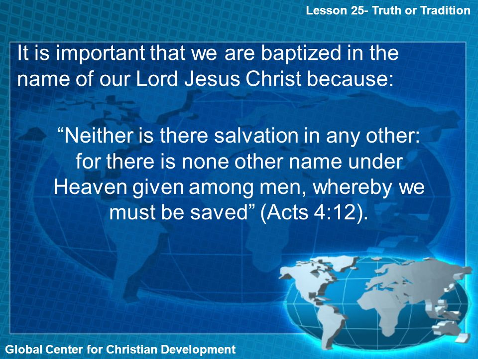 It is important that we are baptized in the name of our Lord Jesus Christ because: Global Center for Christian Development Lesson 25- Truth or Tradition Neither is there salvation in any other: for there is none other name under Heaven given among men, whereby we must be saved (Acts 4:12).