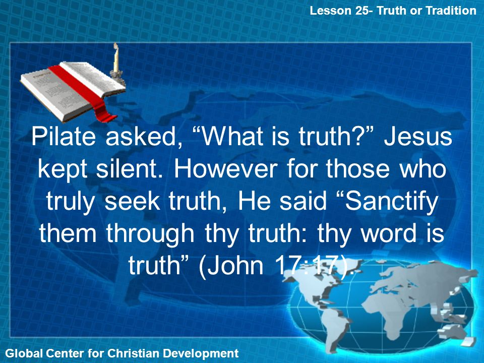 Global Center for Christian Development Lesson 25- Truth or Tradition Pilate asked, What is truth.