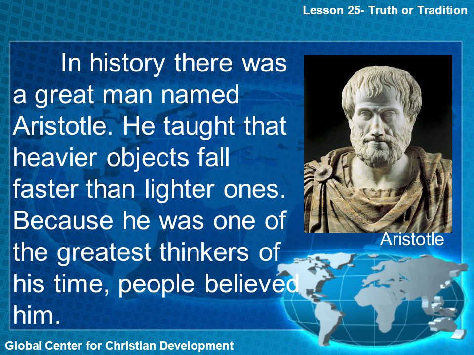 Global Center for Christian Development Lesson 25- Truth or Tradition In history there was a great man named Aristotle.