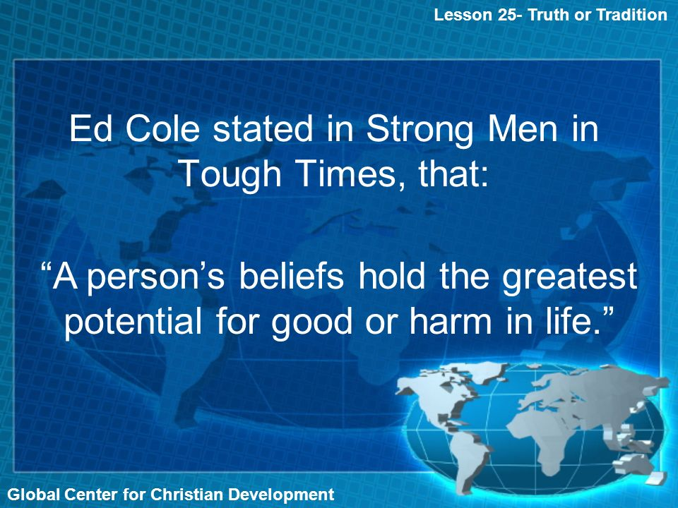 Global Center for Christian Development Ed Cole stated in Strong Men in Tough Times, that: Lesson 25- Truth or Tradition A persons beliefs hold the greatest potential for good or harm in life.