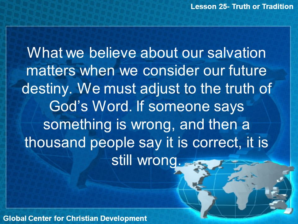 Global Center for Christian Development What we believe about our salvation matters when we consider our future destiny.