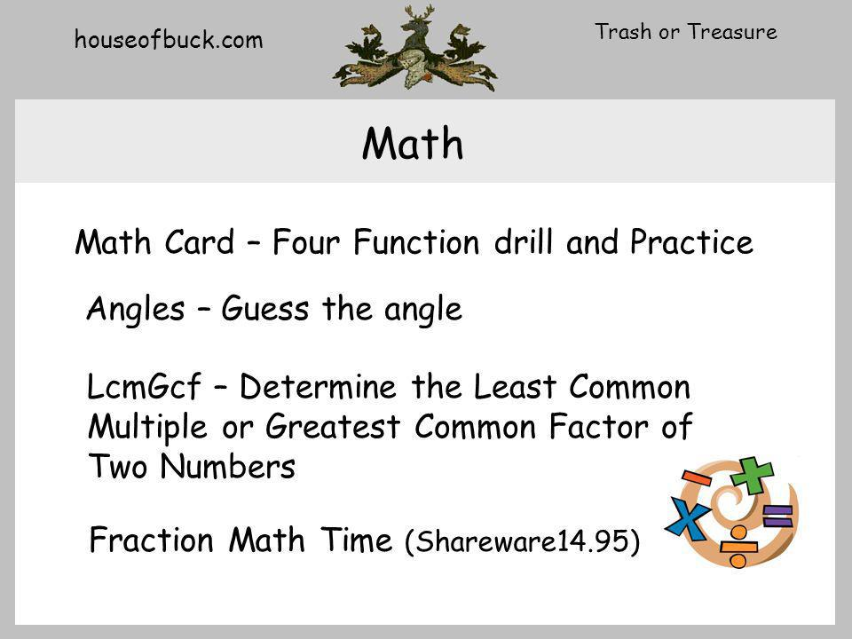 houseofbuck.com Trash or Treasure Math Math Card – Four Function drill and Practice Angles – Guess the angle LcmGcf – Determine the Least Common Multiple or Greatest Common Factor of Two Numbers Fraction Math Time (Shareware14.95)