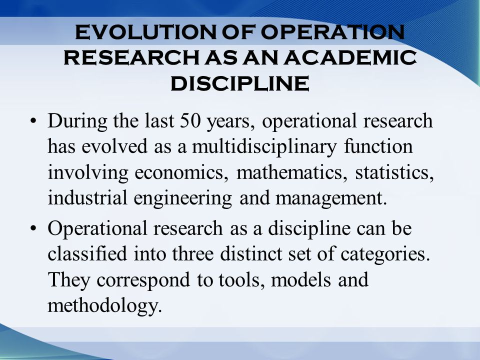 EVOLUTION OF OPERATION RESEARCH AS AN ACADEMIC DISCIPLINE During the last 50 years, operational research has evolved as a multidisciplinary function involving economics, mathematics, statistics, industrial engineering and management.