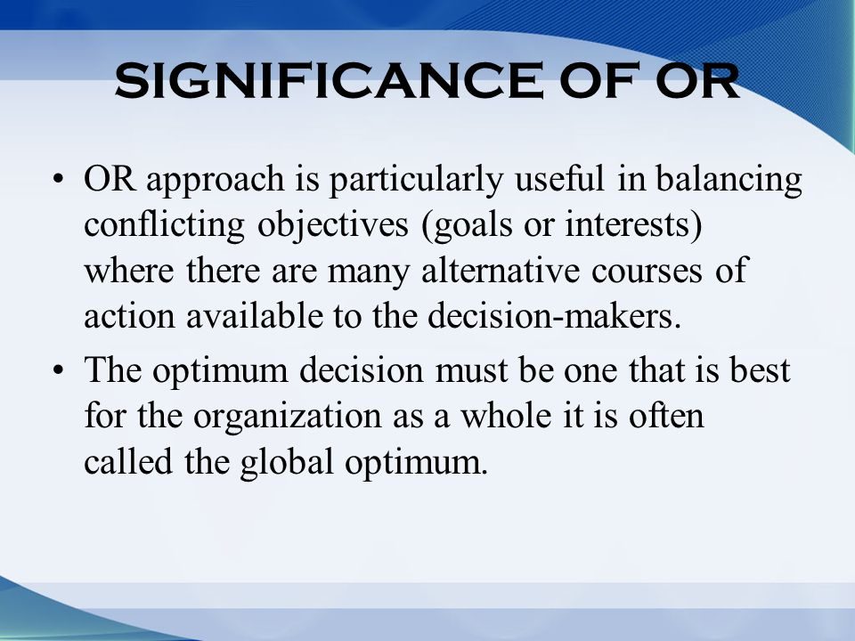 SIGNIFICANCE OF OR OR approach is particularly useful in balancing conflicting objectives (goals or interests) where there are many alternative courses of action available to the decision-makers.