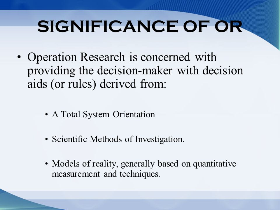 SIGNIFICANCE OF OR Operation Research is concerned with providing the decision-maker with decision aids (or rules) derived from: A Total System Orientation Scientific Methods of Investigation.
