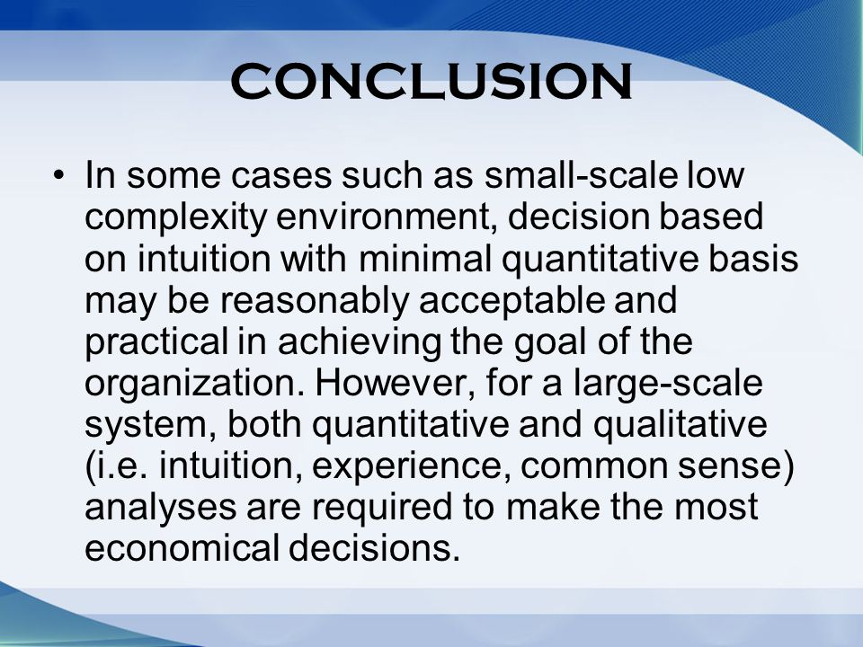 CONCLUSION In some cases such as small-scale low complexity environment, decision based on intuition with minimal quantitative basis may be reasonably acceptable and practical in achieving the goal of the organization.