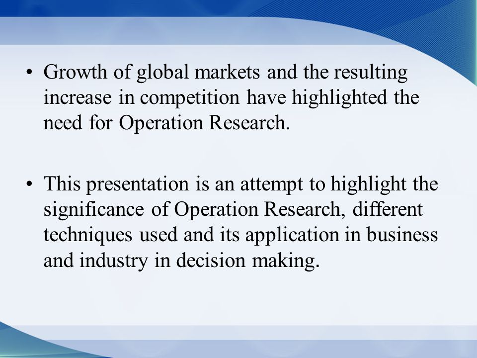 Growth of global markets and the resulting increase in competition have highlighted the need for Operation Research.