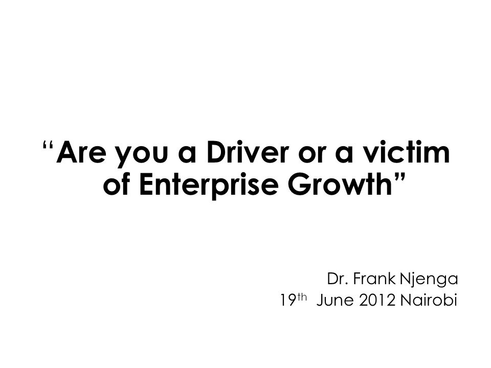 Are you a Driver or a victim of Enterprise Growth Dr. Frank Njenga 19 th June 2012 Nairobi