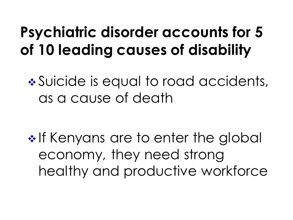 Psychiatric disorder accounts for 5 of 10 leading causes of disability Suicide is equal to road accidents, as a cause of death If Kenyans are to enter the global economy, they need strong healthy and productive workforce