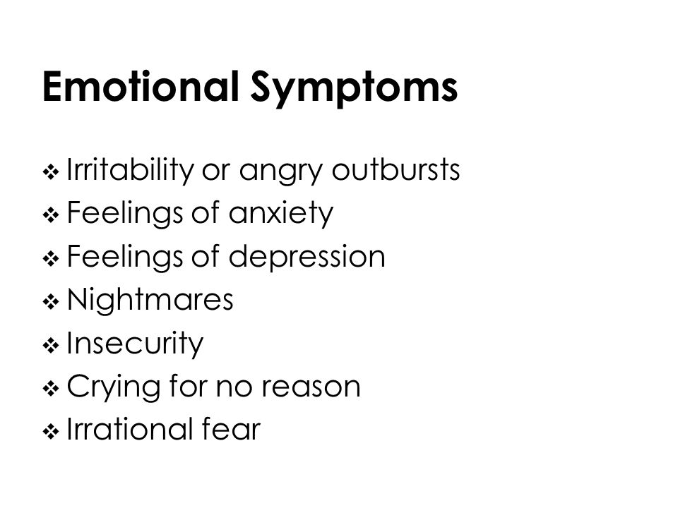 Emotional Symptoms Irritability or angry outbursts Feelings of anxiety Feelings of depression Nightmares Insecurity Crying for no reason Irrational fear