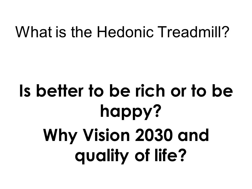What is the Hedonic Treadmill. Is better to be rich or to be happy.