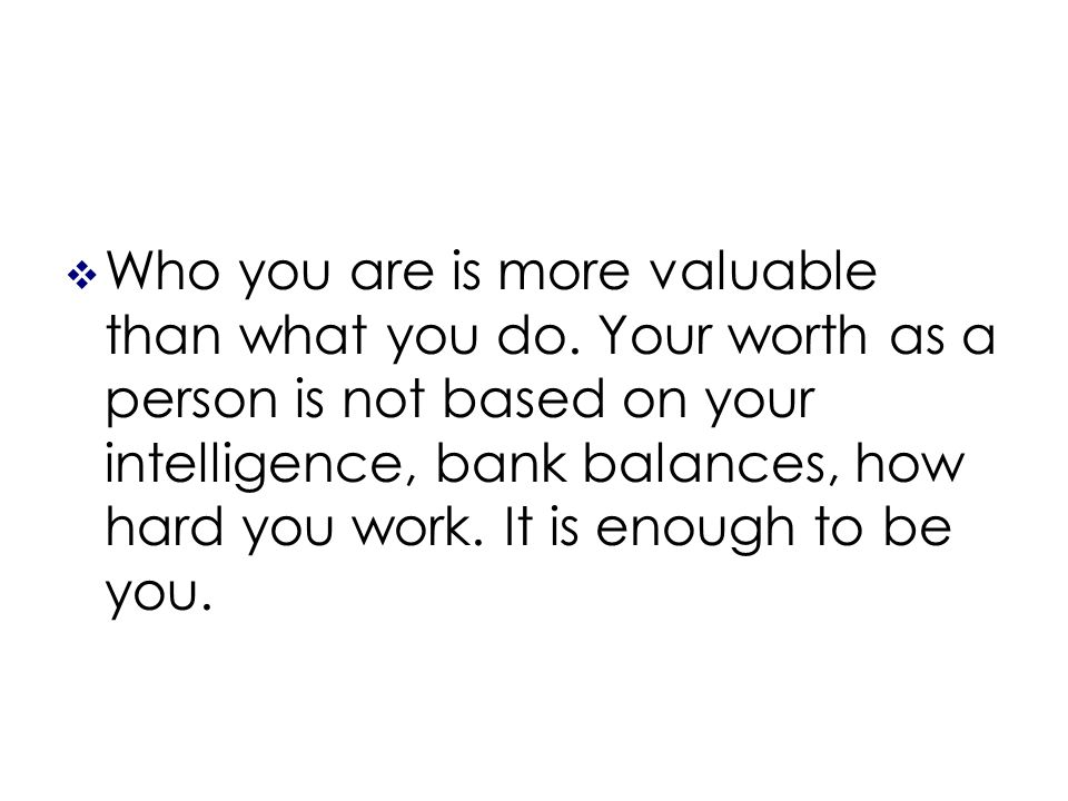 Who you are is more valuable than what you do.