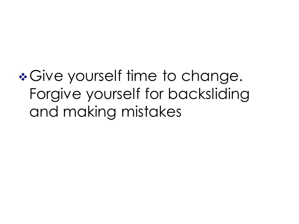 Give yourself time to change. Forgive yourself for backsliding and making mistakes