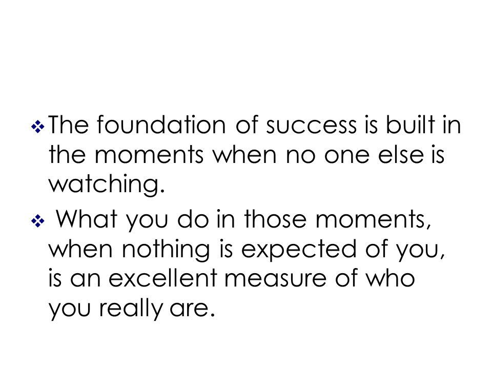 The foundation of success is built in the moments when no one else is watching.