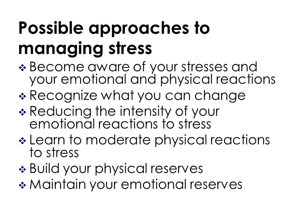 Possible approaches to managing stress Become aware of your stresses and your emotional and physical reactions Recognize what you can change Reducing the intensity of your emotional reactions to stress Learn to moderate physical reactions to stress Build your physical reserves Maintain your emotional reserves