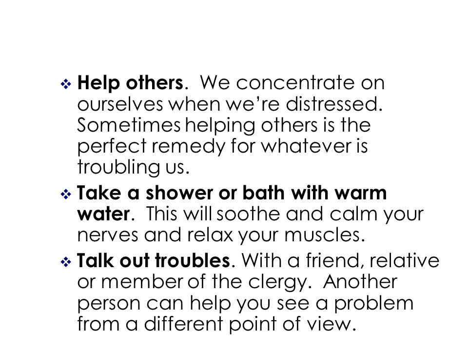 Help others. We concentrate on ourselves when were distressed.