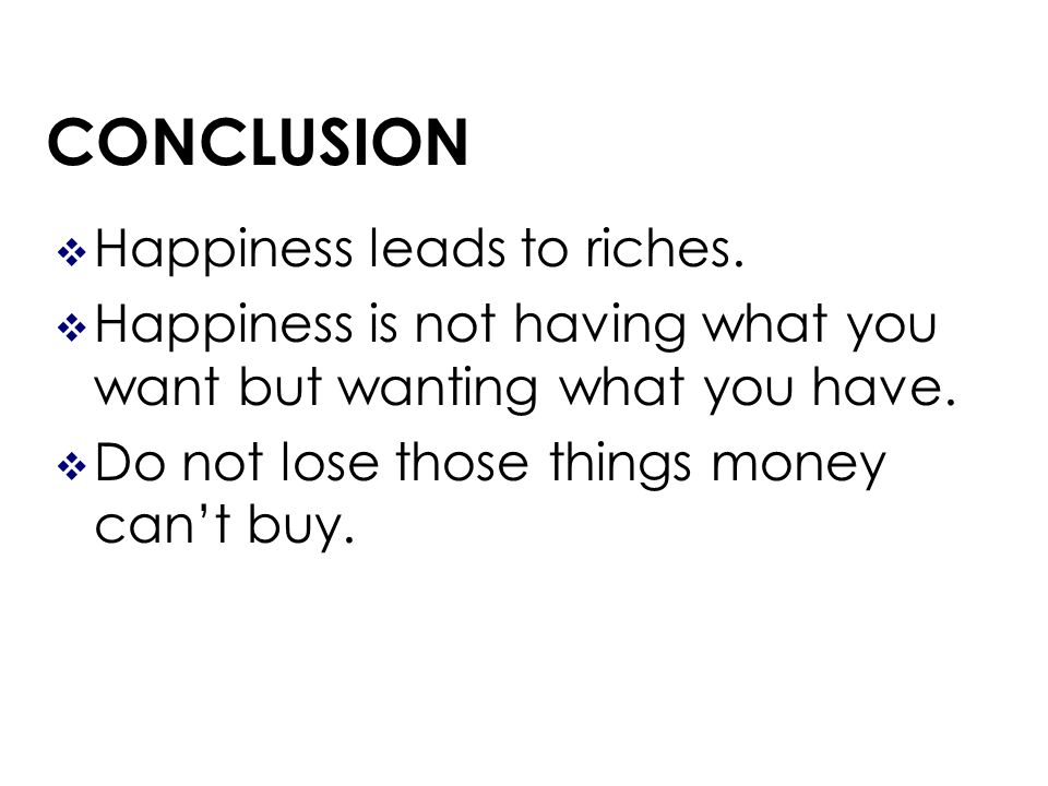 CONCLUSION Happiness leads to riches.