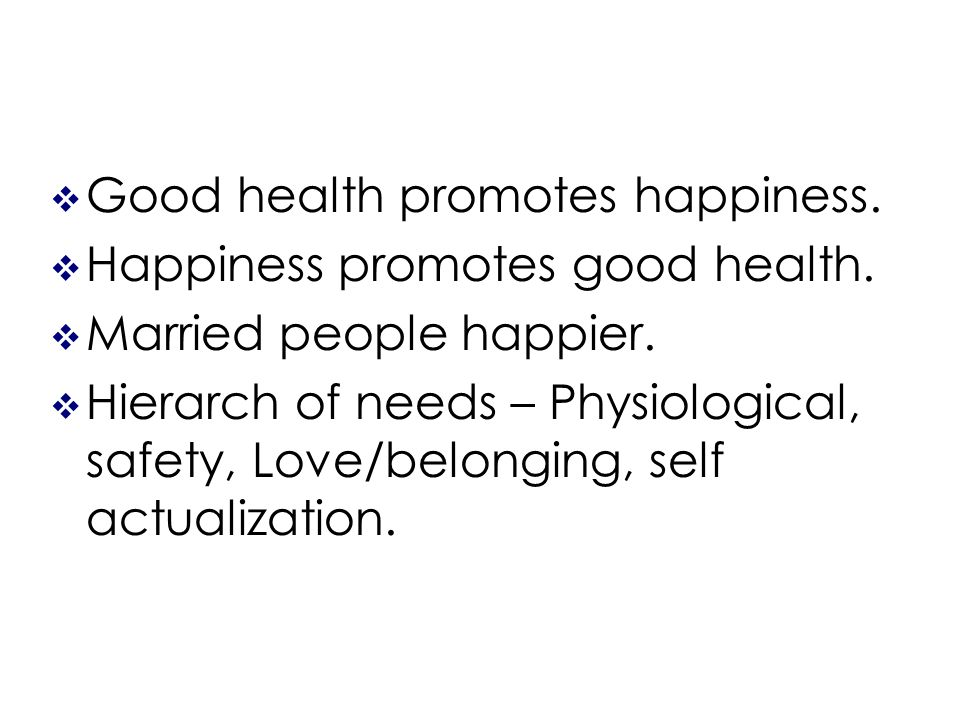 Good health promotes happiness. Happiness promotes good health.