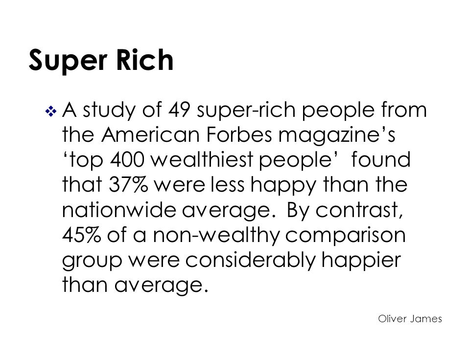 Super Rich A study of 49 super-rich people from the American Forbes magazines top 400 wealthiest people found that 37% were less happy than the nationwide average.