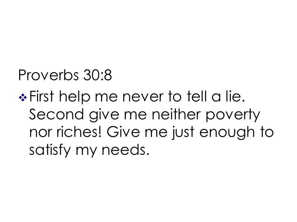 Proverbs 30:8 First help me never to tell a lie. Second give me neither poverty nor riches.
