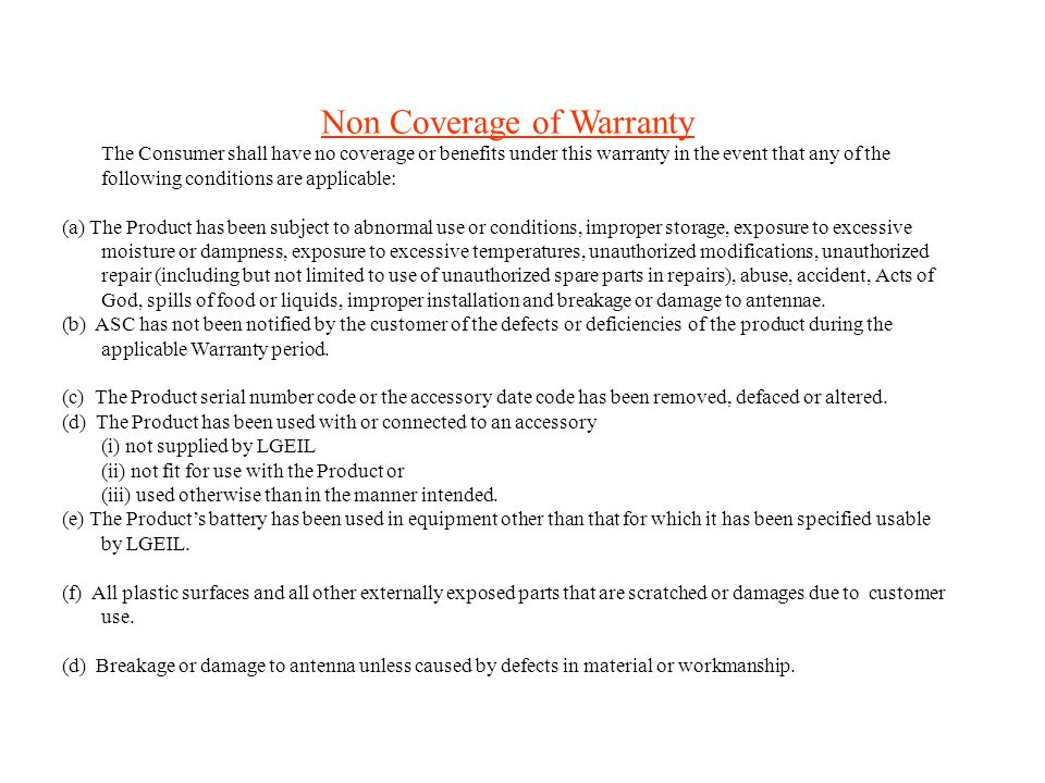 Non Coverage of Warranty The Consumer shall have no coverage or benefits under this warranty in the event that any of the following conditions are applicable: (a) The Product has been subject to abnormal use or conditions, improper storage, exposure to excessive moisture or dampness, exposure to excessive temperatures, unauthorized modifications, unauthorized repair (including but not limited to use of unauthorized spare parts in repairs), abuse, accident, Acts of God, spills of food or liquids, improper installation and breakage or damage to antennae.