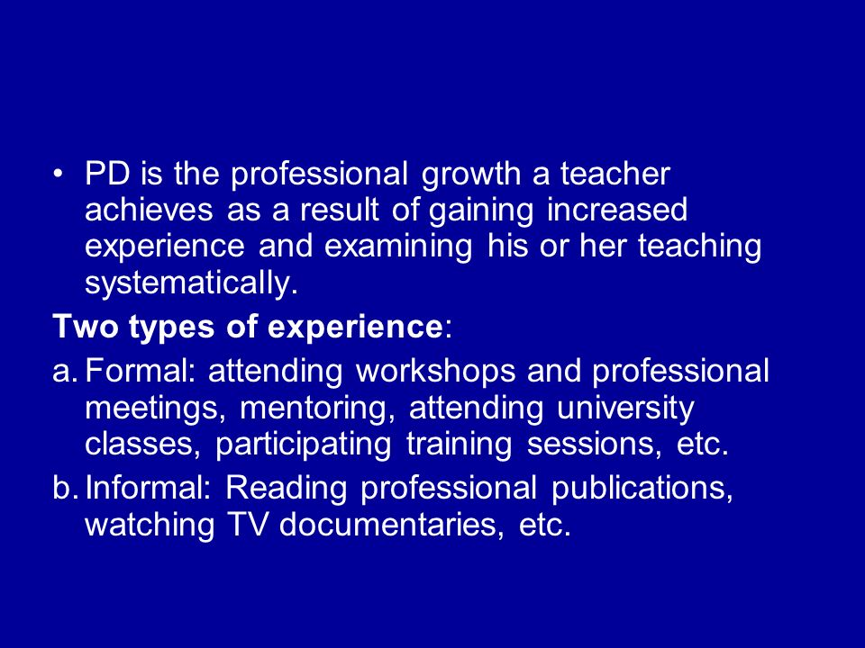 PD is the professional growth a teacher achieves as a result of gaining increased experience and examining his or her teaching systematically.