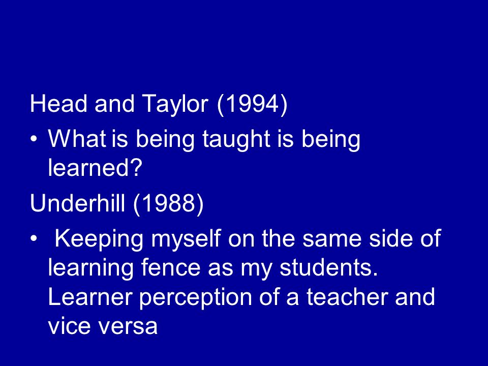 Head and Taylor (1994) What is being taught is being learned.