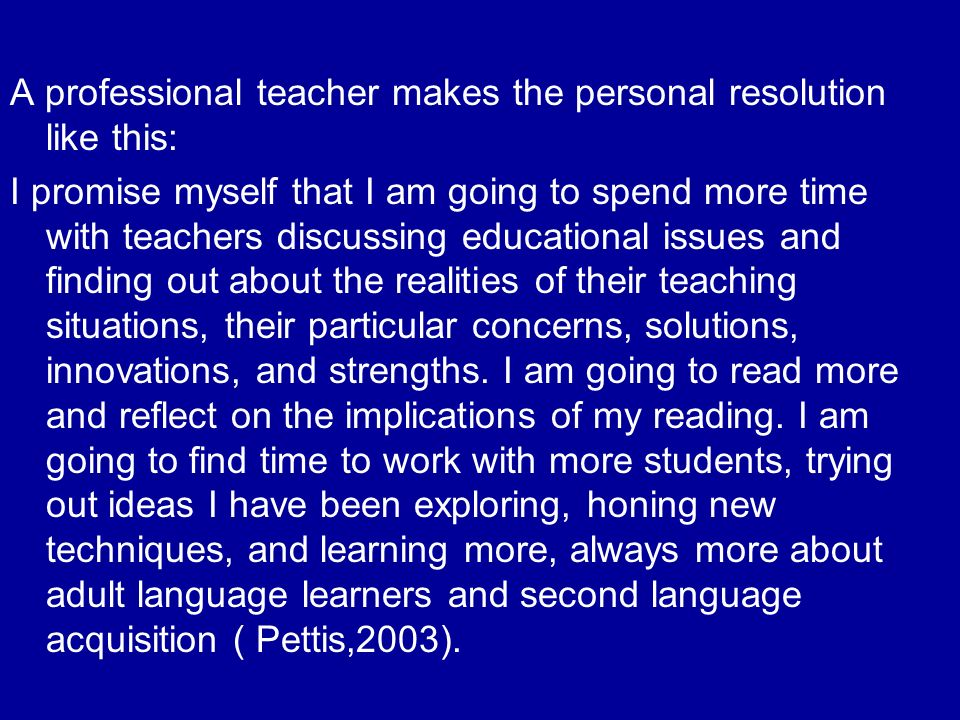 A professional teacher makes the personal resolution like this: I promise myself that I am going to spend more time with teachers discussing educational issues and finding out about the realities of their teaching situations, their particular concerns, solutions, innovations, and strengths.