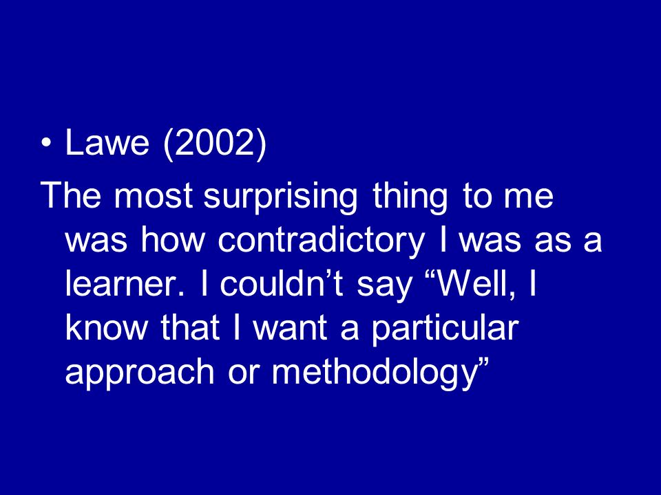 Lawe (2002) The most surprising thing to me was how contradictory I was as a learner.