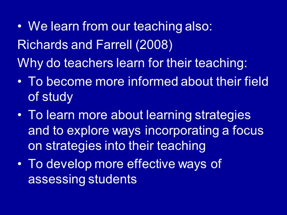 We learn from our teaching also: Richards and Farrell (2008) Why do teachers learn for their teaching: To become more informed about their field of study To learn more about learning strategies and to explore ways incorporating a focus on strategies into their teaching To develop more effective ways of assessing students