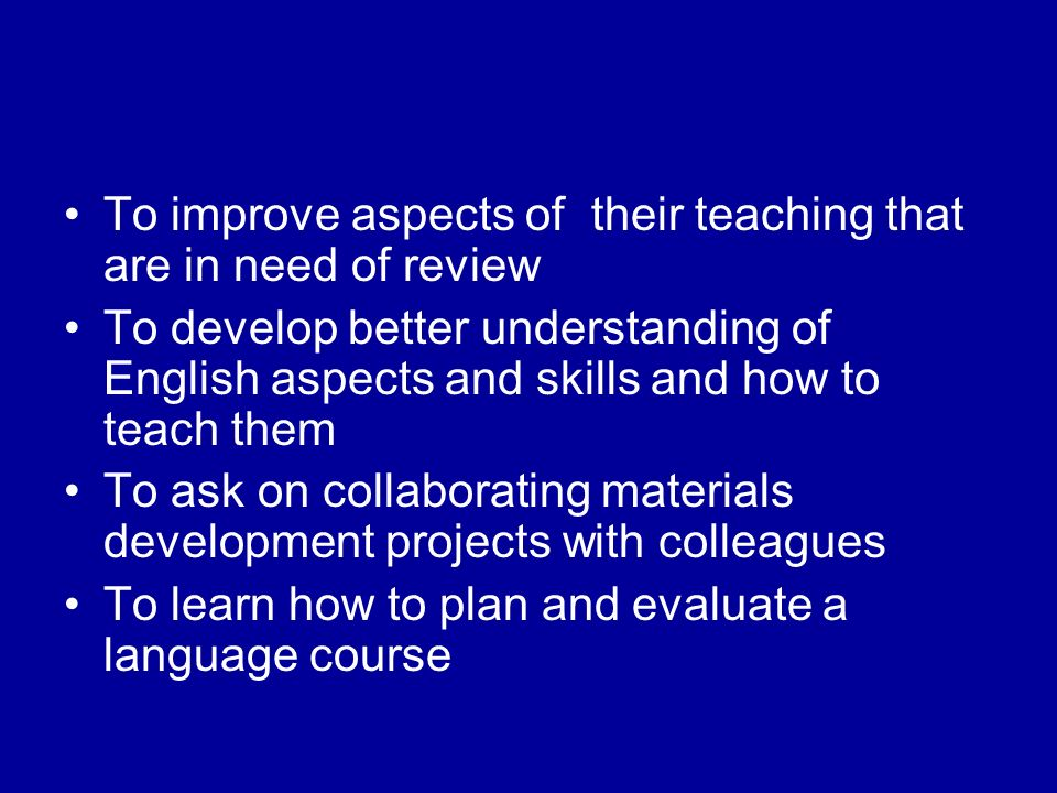 To improve aspects of their teaching that are in need of review To develop better understanding of English aspects and skills and how to teach them To ask on collaborating materials development projects with colleagues To learn how to plan and evaluate a language course
